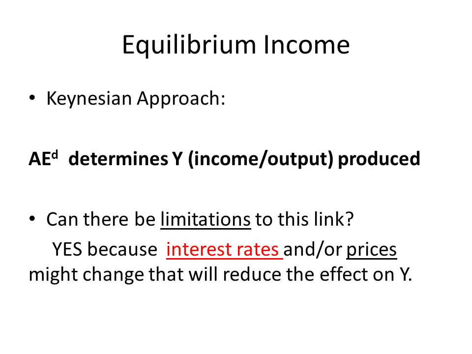 Equilibrium Income Keynesian Approach: AE d determines Y (income/output) produced Can there be limitations to this link.