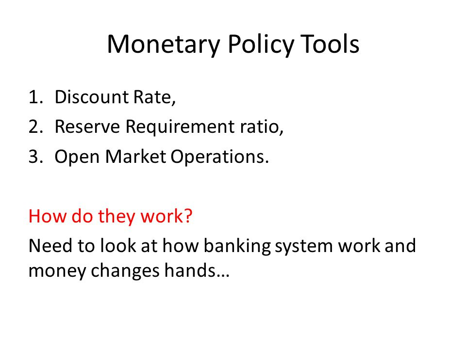 Monetary Policy Tools 1.Discount Rate, 2.Reserve Requirement ratio, 3.Open Market Operations. How do they work? Need to look at how banking system wor