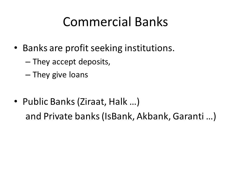 Commercial Banks Banks are profit seeking institutions. – They accept deposits, – They give loans Public Banks (Ziraat, Halk …) and Private banks (IsB