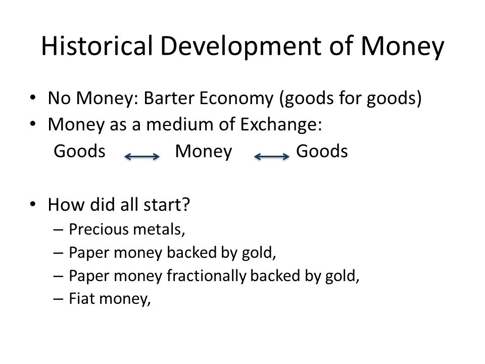 Historical Development of Money No Money: Barter Economy (goods for goods) Money as a medium of Exchange: GoodsMoney Goods How did all start.