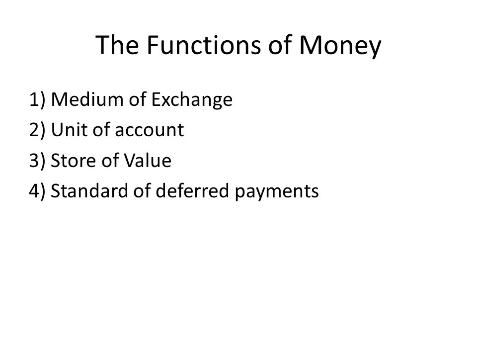 The Functions of Money 1) Medium of Exchange 2) Unit of account 3) Store of Value 4) Standard of deferred payments