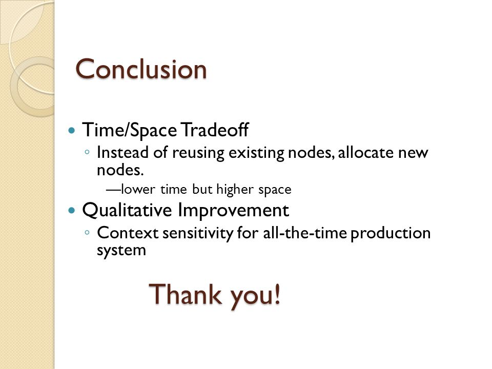 Conclusion Time/Space Tradeoff ◦ Instead of reusing existing nodes, allocate new nodes.