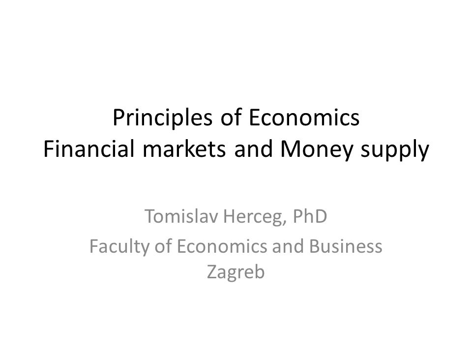 Principles of Economics Financial markets and Money supply Tomislav Herceg, PhD Faculty of Economics and Business Zagreb