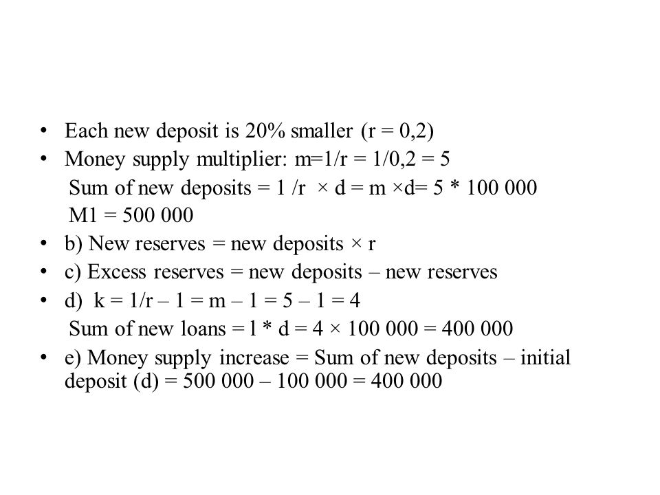 Each new deposit is 20% smaller (r = 0,2) Money supply multiplier: m=1/r = 1/0,2 = 5 Sum of new deposits = 1 /r × d = m ×d= 5 * 100 000 M1 = 500 000 b) New reserves = new deposits × r c) Excess reserves = new deposits – new reserves d) k = 1/r – 1 = m – 1 = 5 – 1 = 4 Sum of new loans = l * d = 4 × 100 000 = 400 000 e) Money supply increase = Sum of new deposits – initial deposit (d) = 500 000 – 100 000 = 400 000
