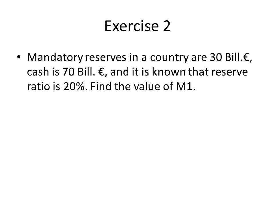 Exercise 2 Mandatory reserves in a country are 30 Bill.€, cash is 70 Bill.