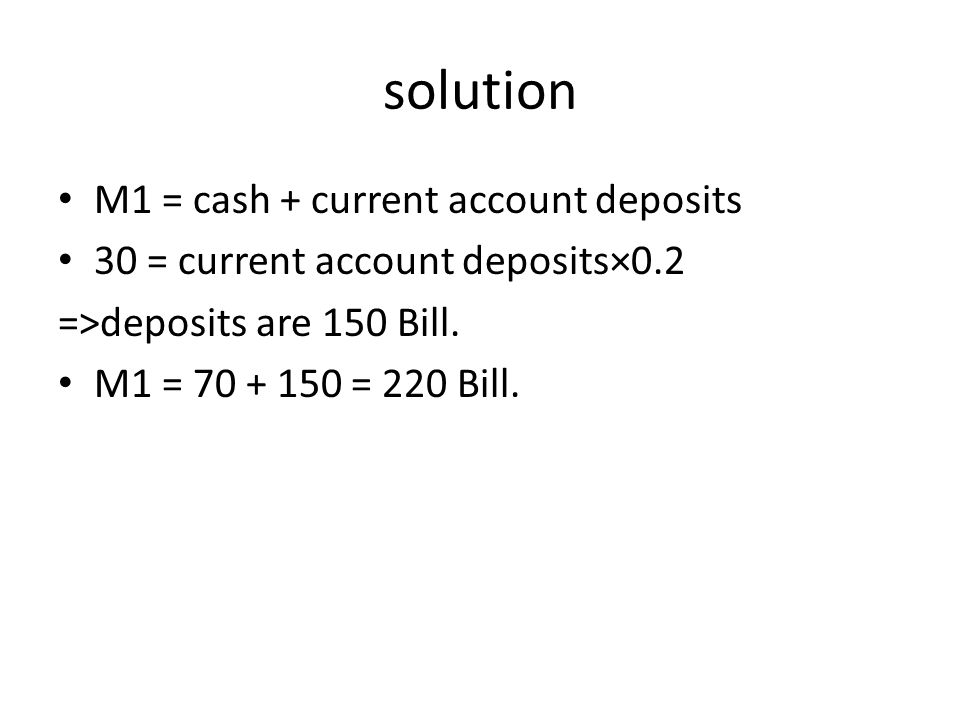 solution M1 = cash + current account deposits 30 = current account deposits×0.2 =>deposits are 150 Bill.