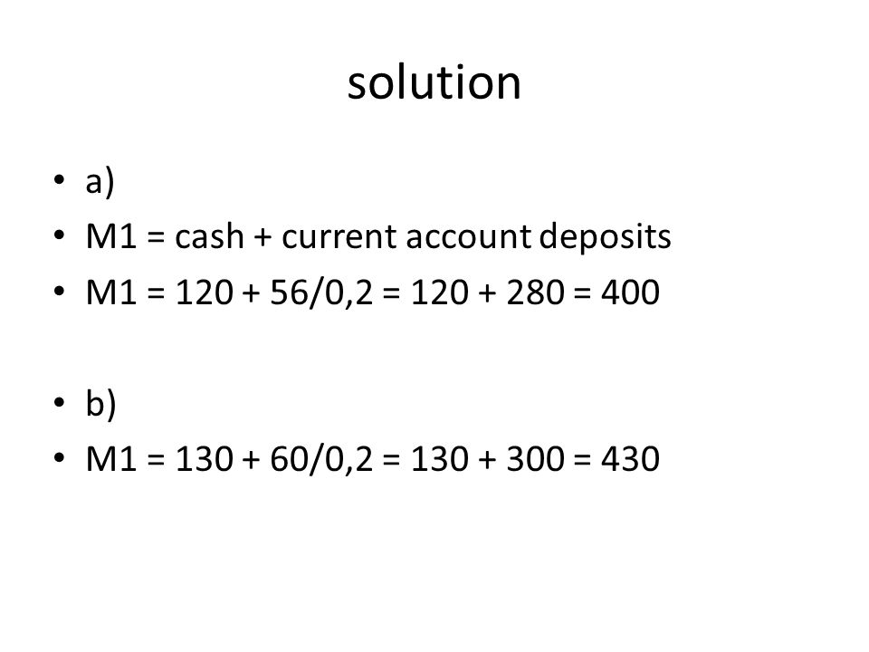 solution a) M1 = cash + current account deposits M1 = 120 + 56/0,2 = 120 + 280 = 400 b) M1 = 130 + 60/0,2 = 130 + 300 = 430