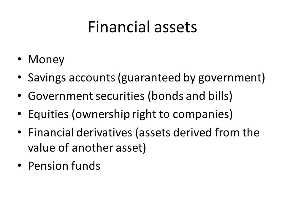 Financial assets Money Savings accounts (guaranteed by government) Government securities (bonds and bills) Equities (ownership right to companies) Financial derivatives (assets derived from the value of another asset) Pension funds