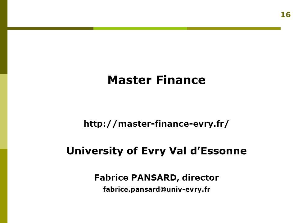 Master Finance http://master-finance-evry.fr/ University of Evry Val d'Essonne Fabrice PANSARD, director fabrice.pansard@univ-evry.fr 16