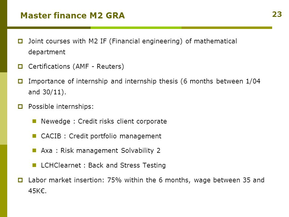 Master finance M2 GRA  Joint courses with M2 IF (Financial engineering) of mathematical department  Certifications (AMF - Reuters)  Importance of internship and internship thesis (6 months between 1/04 and 30/11).