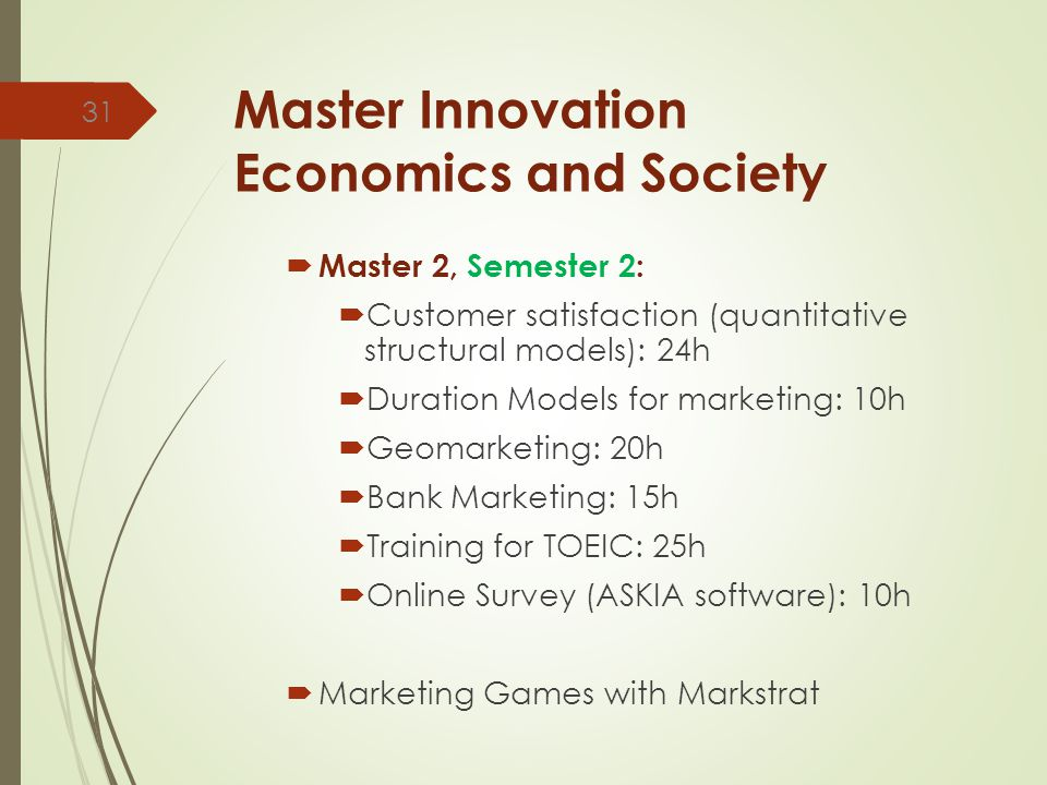Master Innovation Economics and Society  Master 2, Semester 2:  Customer satisfaction (quantitative structural models): 24h  Duration Models for marketing: 10h  Geomarketing: 20h  Bank Marketing: 15h  Training for TOEIC: 25h  Online Survey (ASKIA software): 10h  Marketing Games with Markstrat 31