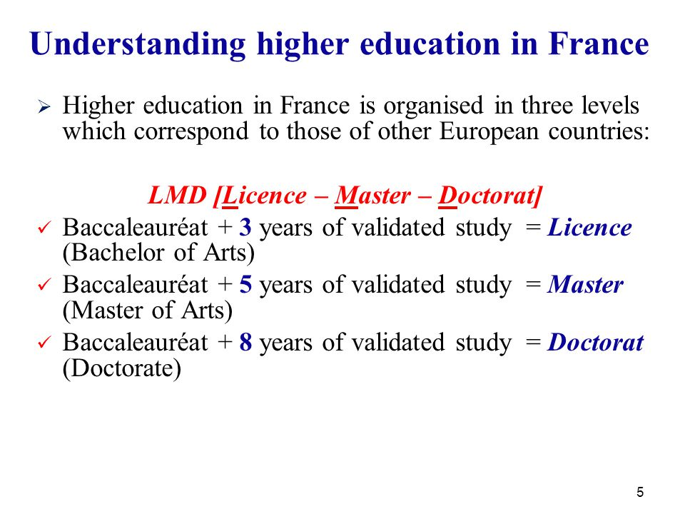 5 Understanding higher education in France   Higher education in France is organised in three levels which correspond to those of other European countries: LMD [Licence – Master – Doctorat] Baccaleauréat + 3 years of validated study = Licence (Bachelor of Arts) Baccaleauréat + 5 years of validated study = Master (Master of Arts) Baccaleauréat + 8 years of validated study = Doctorat (Doctorate)