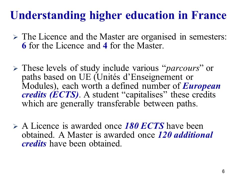 6 Understanding higher education in France   The Licence and the Master are organised in semesters: 6 for the Licence and 4 for the Master.