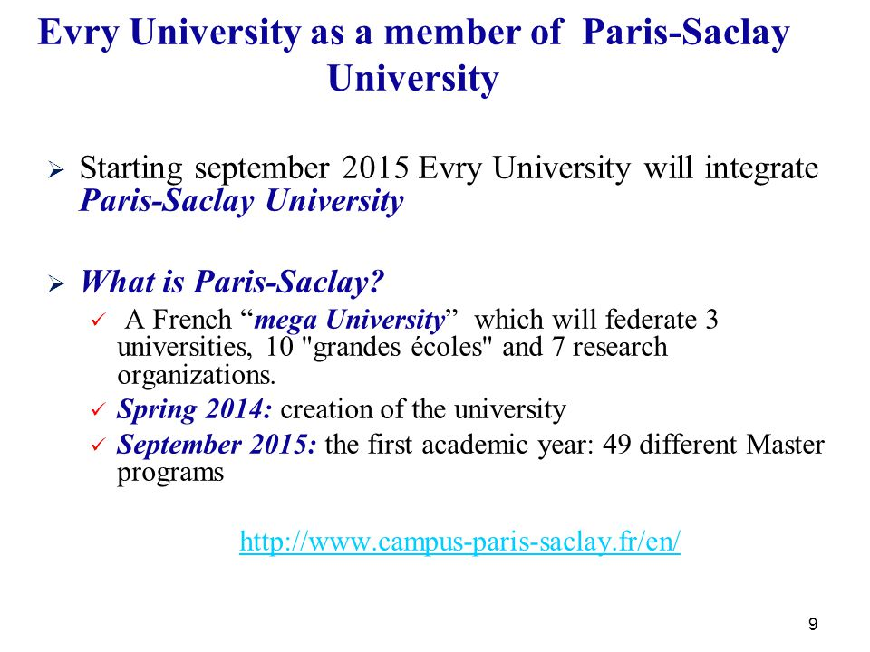 9 Evry University as a member of Paris-Saclay University   Starting september 2015 Evry University will integrate Paris-Saclay University   What is Paris-Saclay.