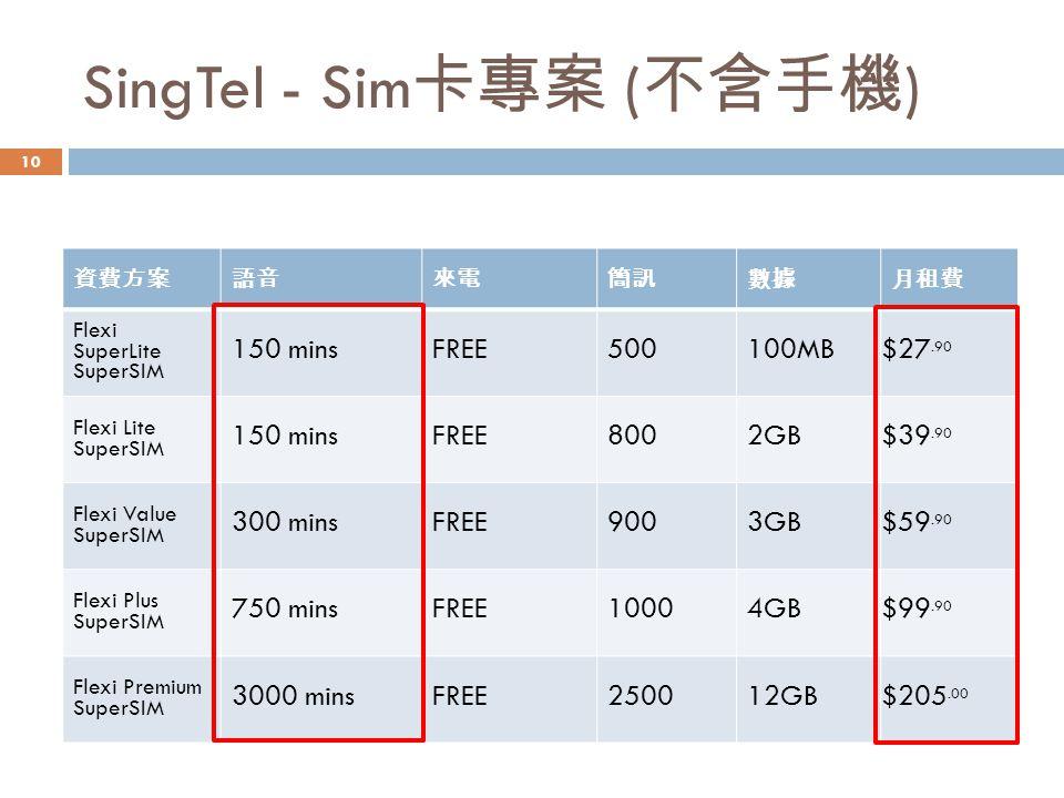 SingTel - Sim 卡專案 ( 不含手機 ) 資費方案語音來電簡訊數據月租費 Flexi SuperLite SuperSIM 150 minsFREE500100MB $27.90 Flexi Lite SuperSIM 150 minsFREE8002GB $39.90 Flexi Value SuperSIM 300 minsFREE9003GB $59.90 Flexi Plus SuperSIM 750 minsFREE10004GB $99.90 Flexi Premium SuperSIM 3000 minsFREE250012GB$205.00 10