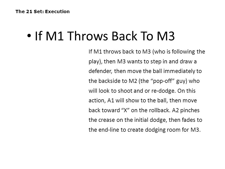 The 21 Set: Execution If M1 throws back to M3 (who is following the play), then M3 wants to step in and draw a defender, then move the ball immediatel