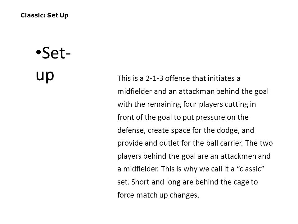 Classic: Set Up This is a 2-1-3 offense that initiates a midfielder and an attackman behind the goal with the remaining four players cutting in front