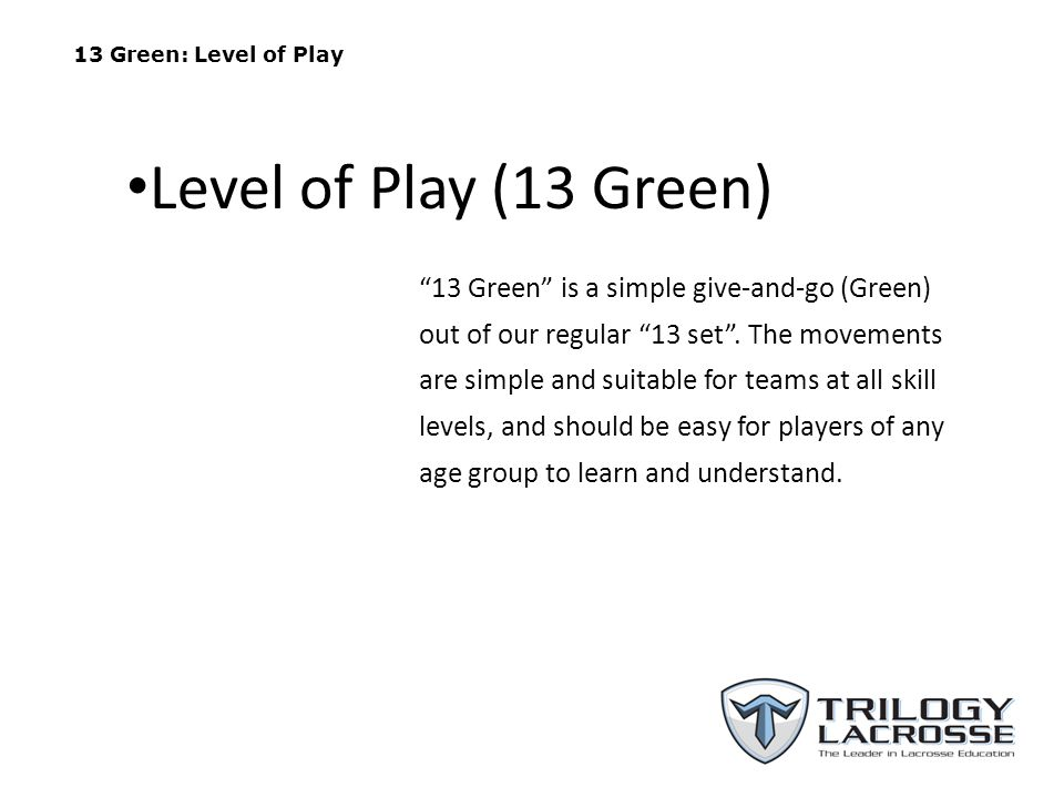 13 Green: Level of Play 13 Green is a simple give-and-go (Green) out of our regular 13 set .