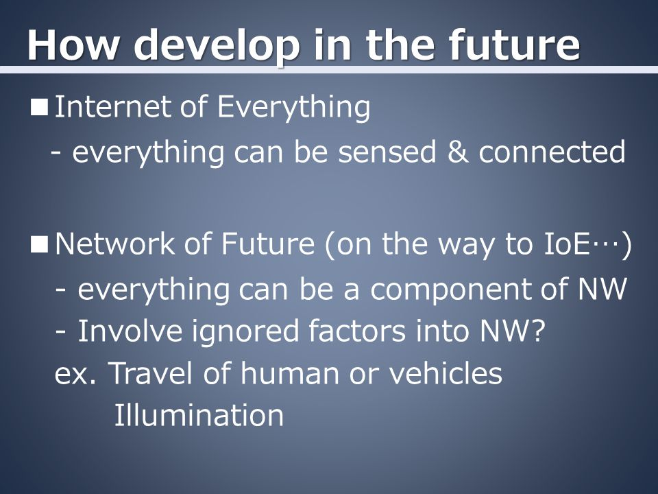 How develop in the future ■Internet of Everything - everything can be sensed & connected ■Network of Future (on the way to IoE…) - everything can be a component of NW - Involve ignored factors into NW.