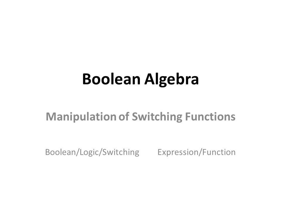 Boolean Algebra Manipulation of Switching Functions Boolean/Logic/SwitchingExpression/Function