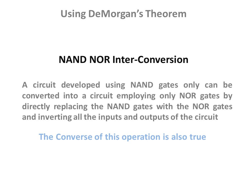 A circuit developed using NAND gates only can be converted into a circuit employing only NOR gates by directly replacing the NAND gates with the NOR g