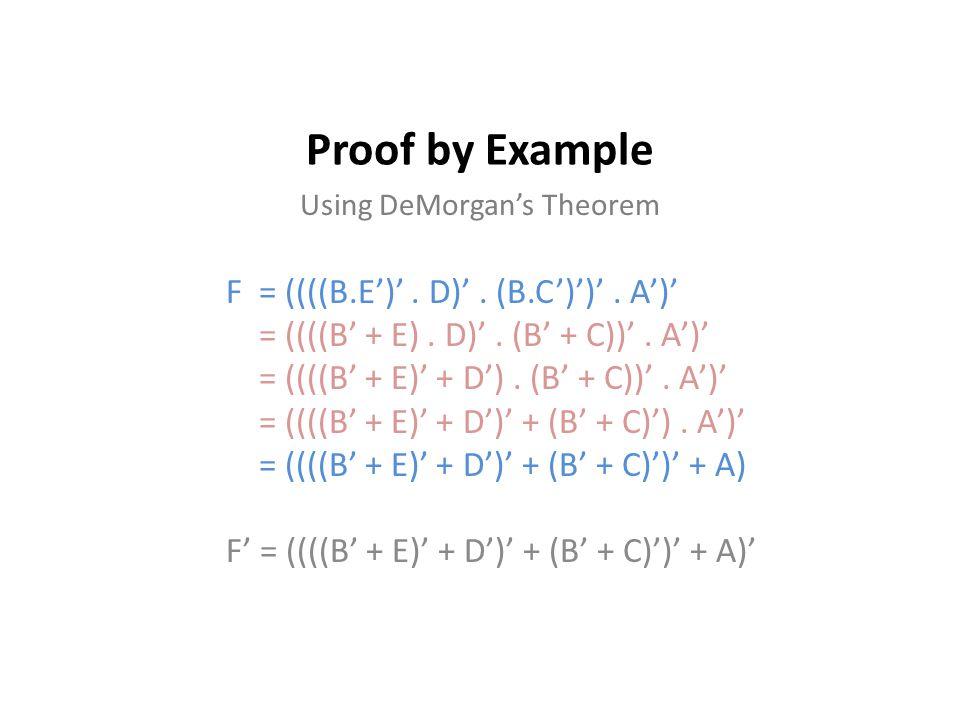 Proof by Example F = ((((B.E')'. D)'. (B.C')')'. A')' = ((((B' + E). D)'. (B' + C))'. A')' = ((((B' + E)' + D'). (B' + C))'. A')' = ((((B' + E)' + D')