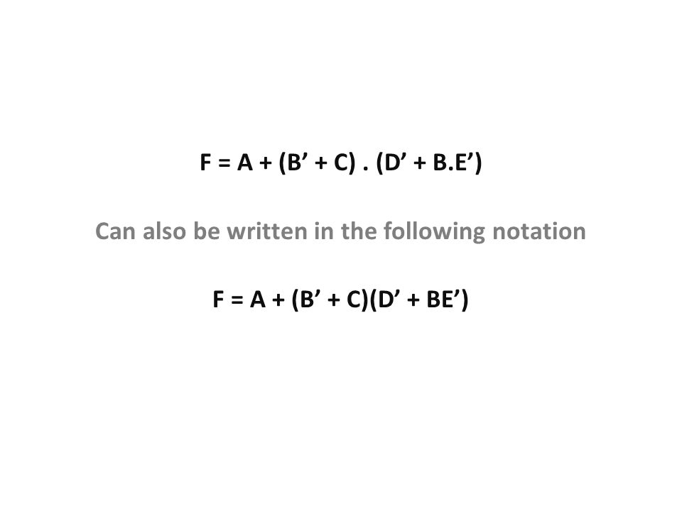 F = A + (B' + C). (D' + B.E') F = A + (B' + C)(D' + BE') Can also be written in the following notation