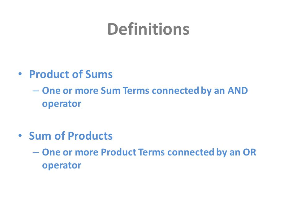Definitions Product of Sums – One or more Sum Terms connected by an AND operator Sum of Products – One or more Product Terms connected by an OR operat