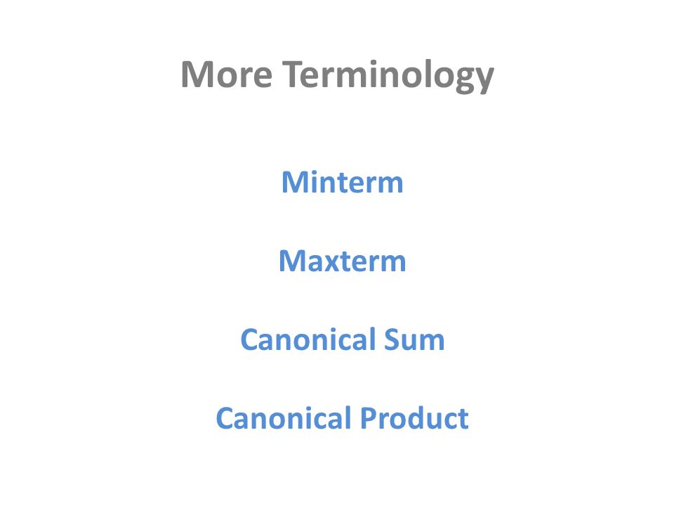 More Terminology Minterm Maxterm Canonical Product Canonical Sum