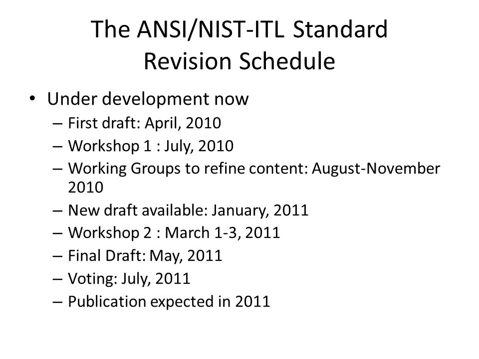 The ANSI/NIST-ITL Standard Revision Schedule Under development now – First draft: April, 2010 – Workshop 1 : July, 2010 – Working Groups to refine content: August-November 2010 – New draft available: January, 2011 – Workshop 2 : March 1-3, 2011 – Final Draft: May, 2011 – Voting: July, 2011 – Publication expected in 2011