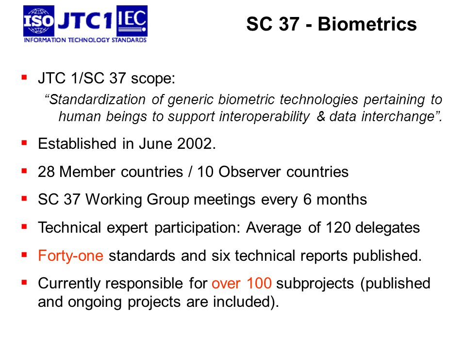  JTC 1/SC 37 scope: Standardization of generic biometric technologies pertaining to human beings to support interoperability & data interchange .