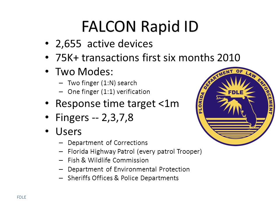 FDLE FALCON Rapid ID 2,655 active devices 75K+ transactions first six months 2010 Two Modes: – Two finger (1:N) search – One finger (1:1) verification Response time target <1m Fingers -- 2,3,7,8 Users – Department of Corrections – Florida Highway Patrol (every patrol Trooper) – Fish & Wildlife Commission – Department of Environmental Protection – Sheriffs Offices & Police Departments