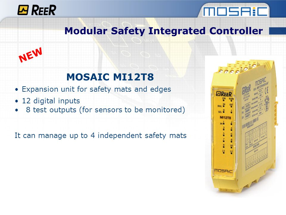 MOSAIC MV1 (under development) Expansion module for safety speed control Input for incremental encoders and PNP/NPN proximities - MV1T 1 TTL encoder + up to 2 proximities - MV1H 1 HTL encoder + up to 2 proximities - MV1S 1 sin/cos encoder + up to 2 proximities Safety speed control (up to PLe) for: - zero speed control - max speed - speed range - direction Up to 4 logically selectable speed tresholds (freely configurables) for each logical output (axis) Up to 2 indipendent logical outputs (axis) on MSD 1 RJ-45 connector for encoder and terminal blocks for proximities Max input frequency: 300 KHz Modular Safety Integrated Controller NEW