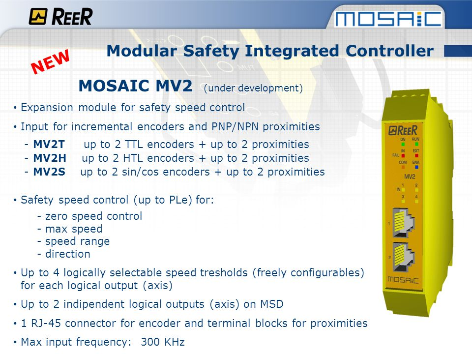 MOSAIC MV2 Expansion module for safety speed control Modular Safety Integrated Controller NEW One channel output, two sensors speed control example - 1 incremental encoder - 1 proximity sensing pulses from the cogwheel - Safety Level: up to PLe