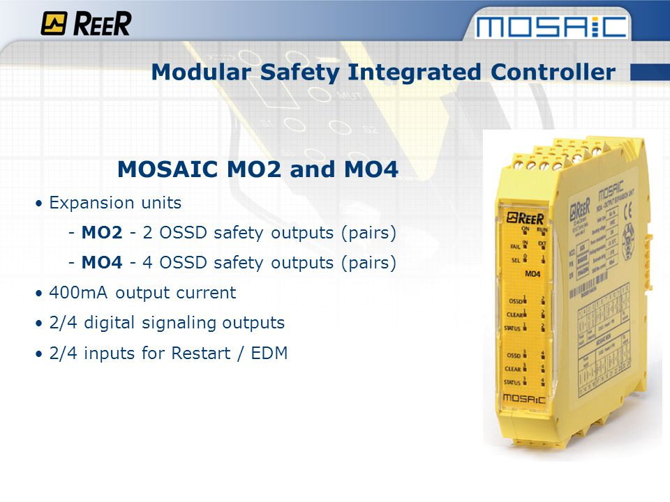 Modular Safety Integrated Controller MOSAIC MO-R4 (under development) Expansion units with safety relay output - connectable to M1 trough MSC Bus - 4 safety relays with guided contacts 6A 250 Vac - 4 single NO contacts or 2 NO dual channel selectable via MSD - 2 digital signaling outputs NEW