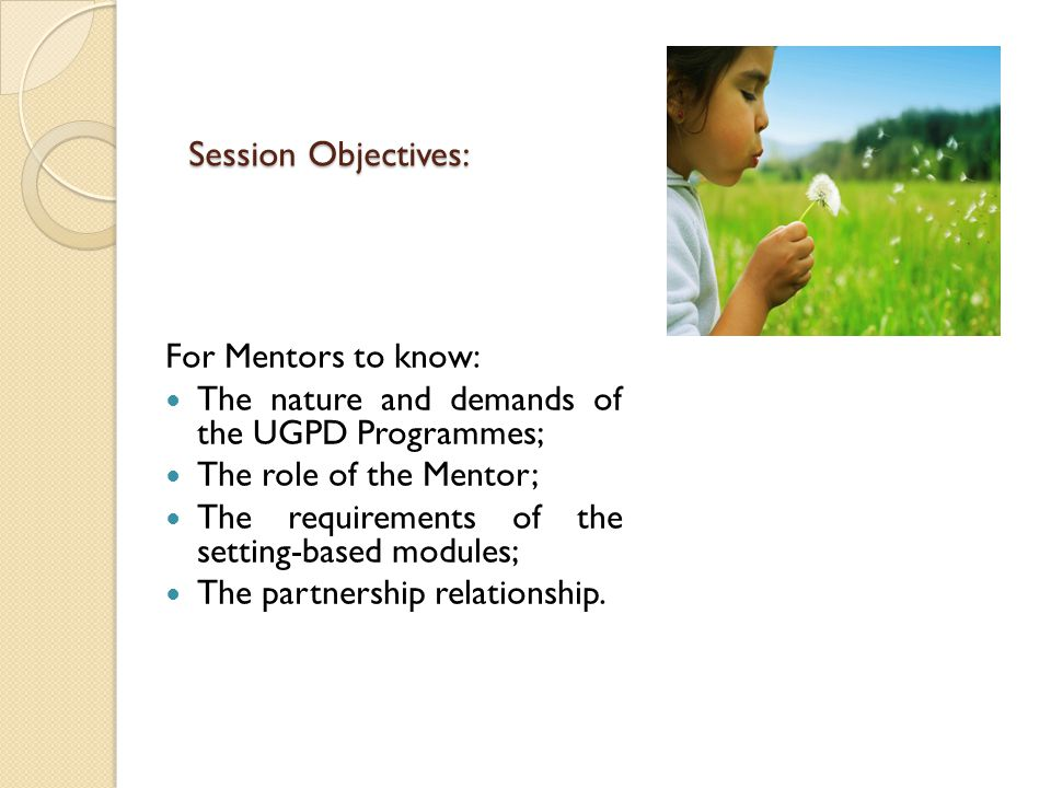Session Objectives: For Mentors to know: The nature and demands of the UGPD Programmes; The role of the Mentor; The requirements of the setting-based