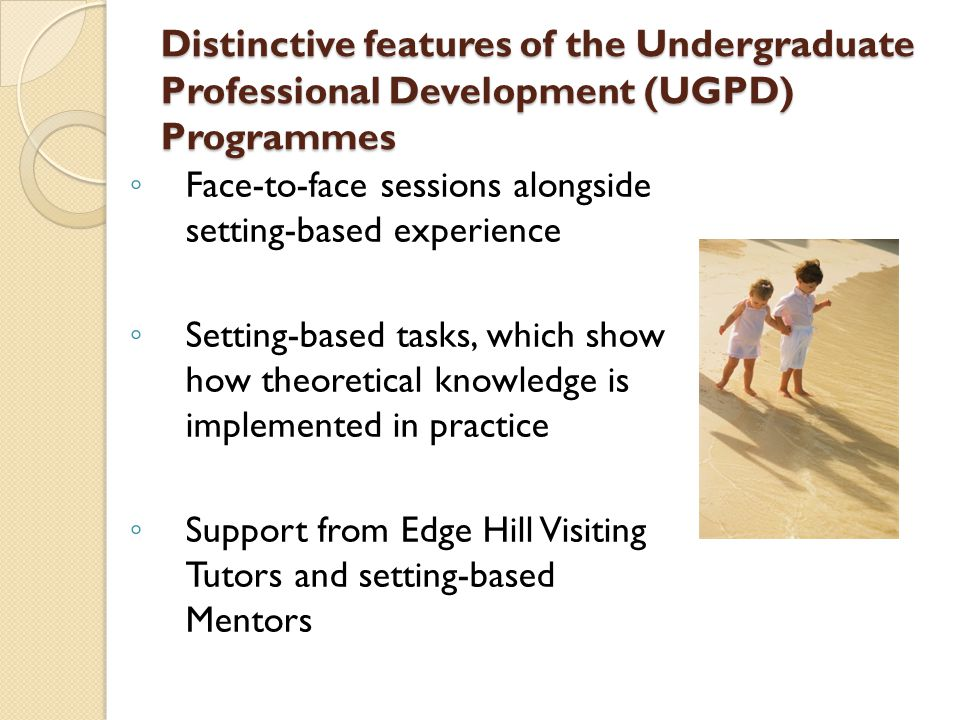 Distinctive features of the Undergraduate Professional Development (UGPD) Programmes ◦ Face-to-face sessions alongside setting-based experience ◦ Sett