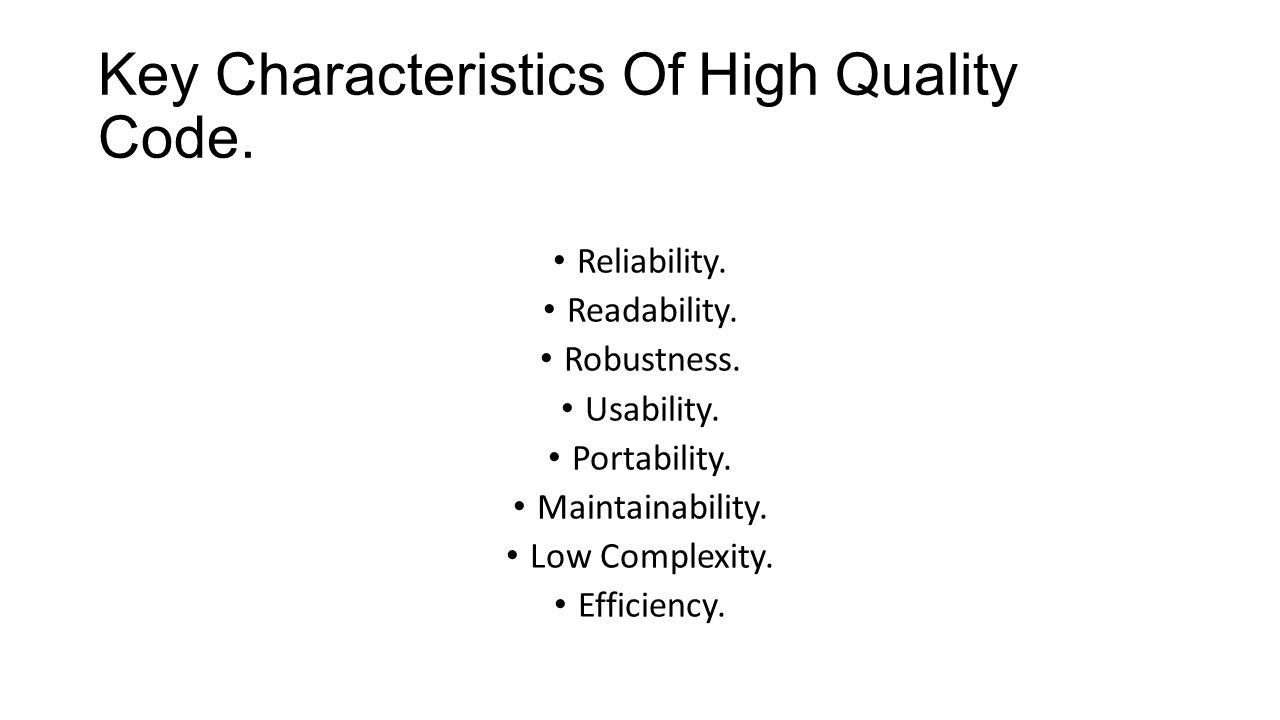 Key Characteristics Of High Quality Code. Reliability. Readability. Robustness. Usability. Portability. Maintainability. Low Complexity. Efficiency.
