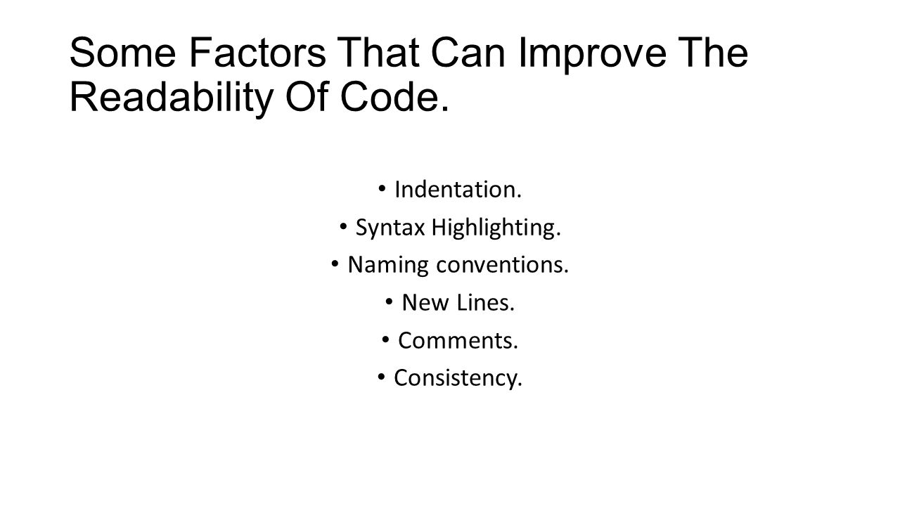 Some Factors That Can Improve The Readability Of Code. Indentation. Syntax Highlighting. Naming conventions. New Lines. Comments. Consistency.