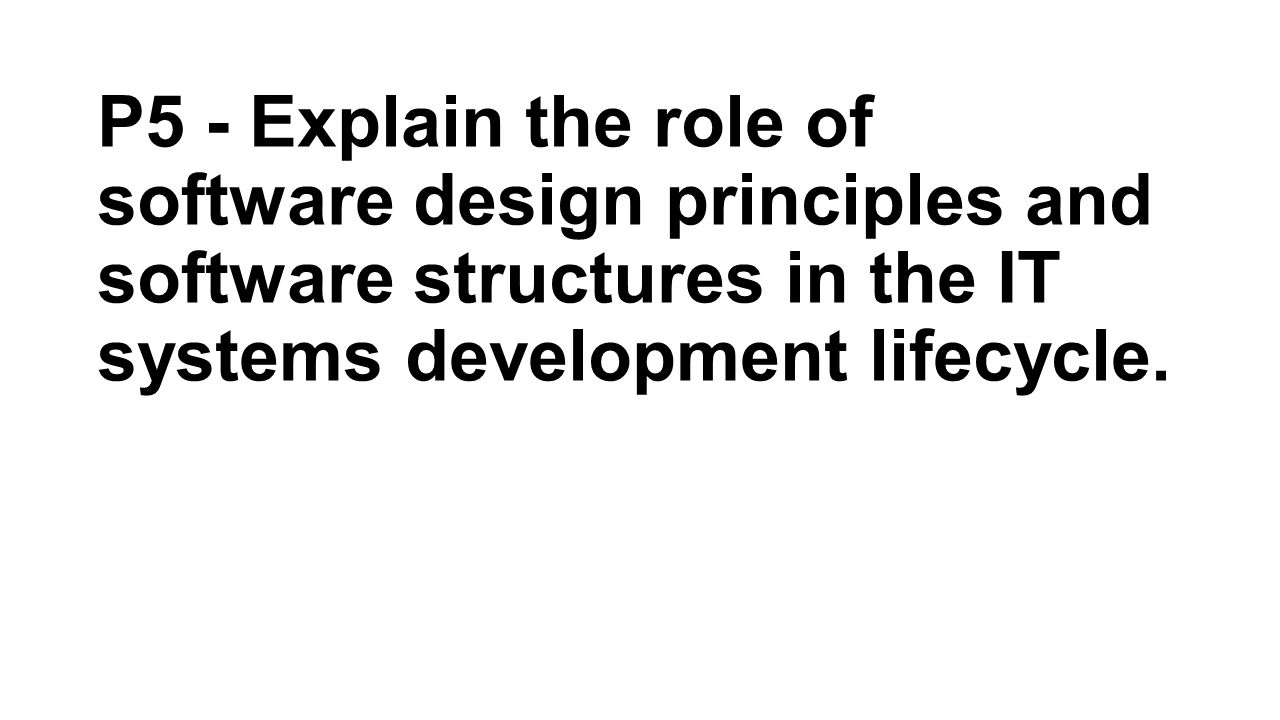 P5 - Explain the role of software design principles and software structures in the IT systems development lifecycle.