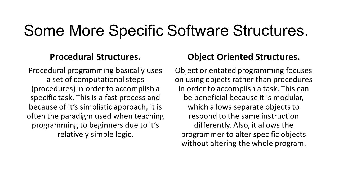 Some More Specific Software Structures. Procedural Structures. Procedural programming basically uses a set of computational steps (procedures) in orde