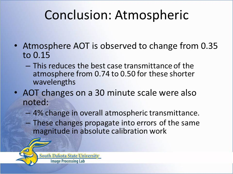 Conclusion: Atmospheric Atmosphere AOT is observed to change from 0.35 to 0.15 – This reduces the best case transmittance of the atmosphere from 0.74 to 0.50 for these shorter wavelengths AOT changes on a 30 minute scale were also noted: – 4% change in overall atmospheric transmittance.