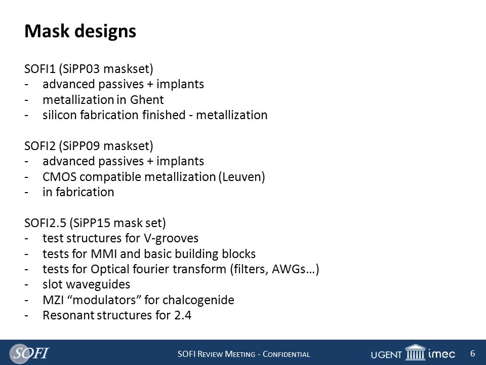 SOFI R EVIEW M EETING - C ONFIDENTIAL 6 Mask designs SOFI1 (SiPP03 maskset) -advanced passives + implants -metallization in Ghent -silicon fabrication