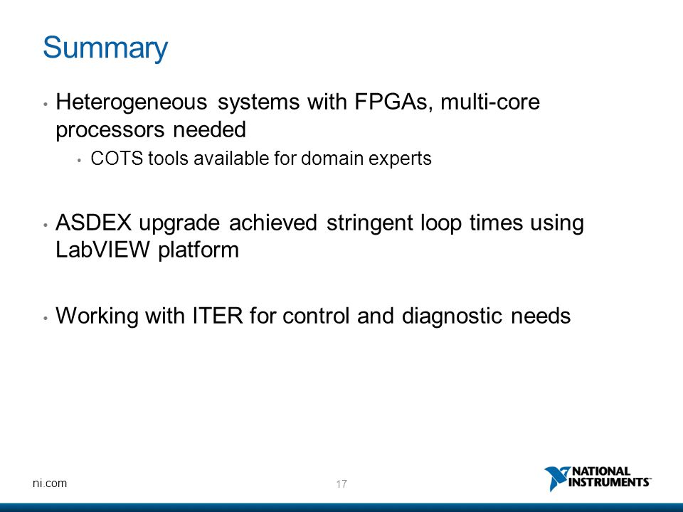 17 ni.com Summary Heterogeneous systems with FPGAs, multi-core processors needed COTS tools available for domain experts ASDEX upgrade achieved string