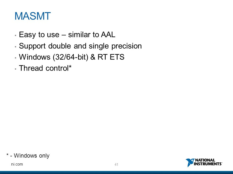 41 ni.com MASMT Easy to use – similar to AAL Support double and single precision Windows (32/64-bit) & RT ETS Thread control* * - Windows only