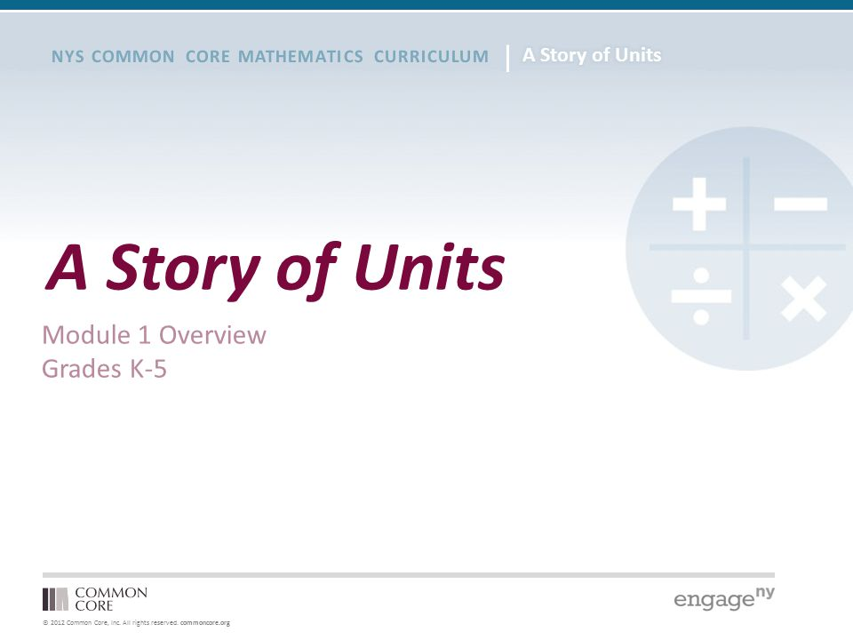 © 2012 Common Core, Inc. All rights reserved. commoncore.org NYS COMMON CORE MATHEMATICS CURRICULUM A Story of Units Module 1 Overview Grades K-5