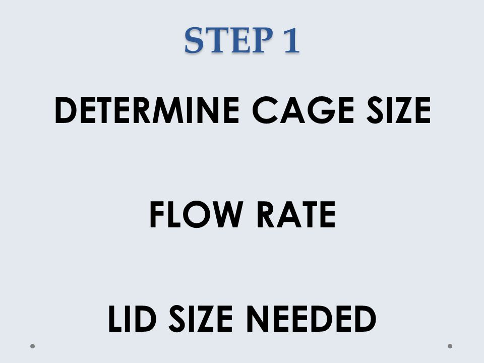 STEP 1 DETERMINE CAGE SIZE FLOW RATE LID SIZE NEEDED