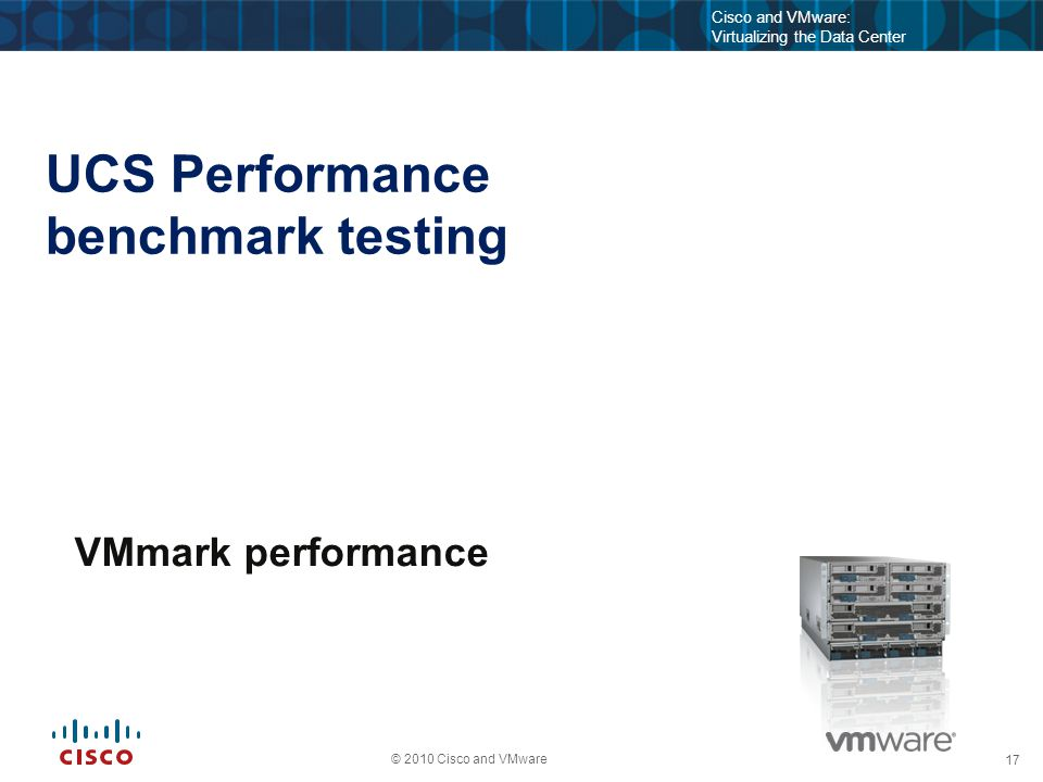 17 © 2010 Cisco and VMware Cisco and VMware: Virtualizing the Data Center Update on UCS Performance benchmark testing Sept 21, 2011 VMmark performance