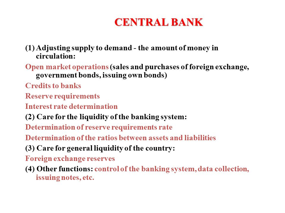 CENTRAL BANK CENTRAL BANK THE FUNCTIONS OF THE CENTRAL BANK (1) Adjusting supply to demand - the amount of money in circulation: Open market operations (sales and purchases of foreign exchange, government bonds, issuing own bonds) Credits to banks Reserve requirements Interest rate determination (2) Care for the liquidity of the banking system: Determination of reserve requirements rate Determination of the ratios between assets and liabilities (3) Care for general liquidity of the country: Foreign exchange reserves (4) Other functions: control of the banking system, data collection, issuing notes, etc.