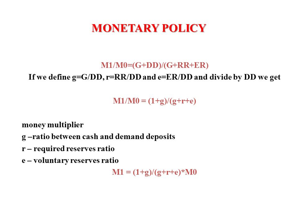 M1/M0=(G+DD)/(G+RR+ER) If we define g=G/DD, r=RR/DD and e=ER/DD and divide by DD we get M1/M0 = (1+g)/(g+r+e) money multiplier g –ratio between cash and demand deposits r – required reserves ratio e – voluntary reserves ratio M1 = (1+g)/(g+r+e)*M0 MONETARY POLICY